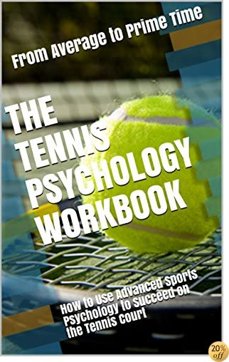 TThe Tennis Psychology Workbook: How to Use Advanced Sports Psychology to Succeed on the Tennis Court