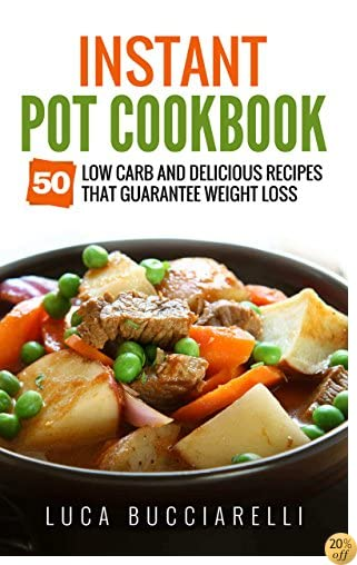 Instant Pot Cookbook: 50 Low Carb And Delicious Recipes That Guarantee Weight Loss