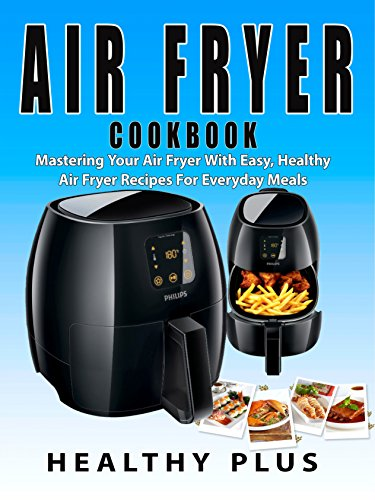 air-fryer-cookbook-mastering-your-air-fryer-with-easy-and-healthy-air-fryer-recipes-for-everyday-mealsair-fryer-recipeseverything-air-fryercooking-with-air-fryermastering-your-air-fryerlow-fat