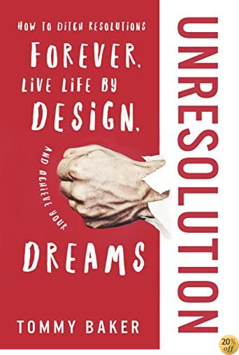 TUnResolution: How to Ditch Resolutions Forever, Live Life by Design, and Achieve Your Dreams