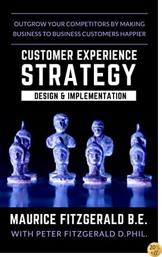 Customer Experience Strategy - Design & Implementation: Outgrow your competitors by making your business to business customers happier (Customer Strategy Book 1)