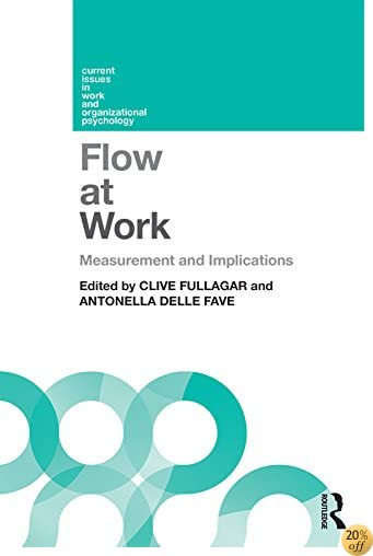 Flow at Work: Measurement and Implications (Current Issues in Work and Organizational Psychology)