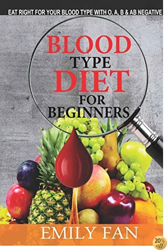 BLOOD TYPE DIET FOR BEGINNERS: Eat Right For Your Blood Type With O, A, B And AB Negative