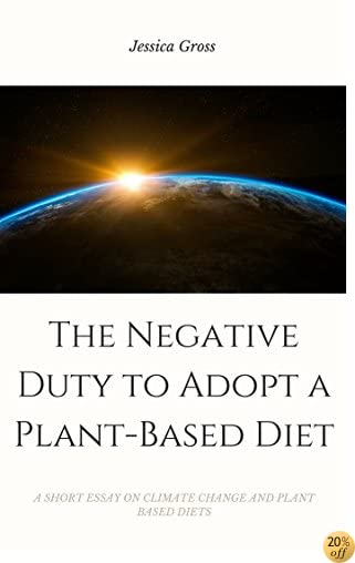 The Negative Duty to Adopt a Plant-Based Diet: A SHORT ESSAY ON CLIMATE CHANGE AND POVERTY