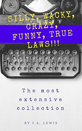 silly-wacky-crazy-funny-true-laws-the-most-extensive-collection-hundreds-and-hundreds-and-hundreds-of-incredible-laws-from-the-u-s-and-around-the-world