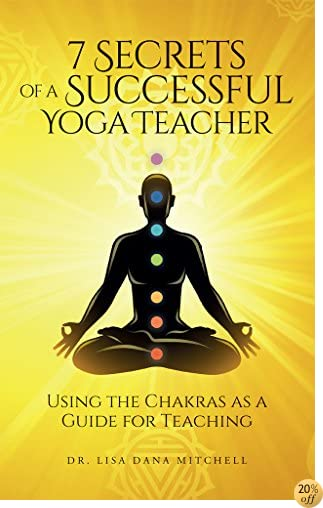 7 Secrets of a Successful Yoga Teacher: Using the Chakras as a Guide for Teaching