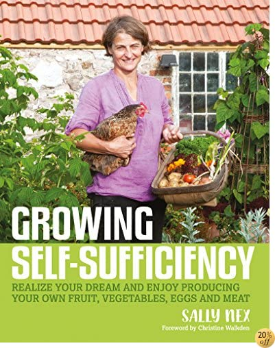 Growing Self-Sufficiency: Realize Your Dream and Enjoy Producing Your Own Fruit, Vegetables, Eggs and Meat