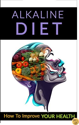 Alkaline Diet: How To Improve Your Health (Lose Weight, Optimal Health, Energy, pH Balanced, Meal Plans)