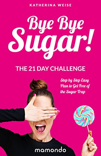 bye-bye-sugar-the-21-day-challenge-step-by-step-easy-plan-to-get-free-of-the-sugar-trap-free-e-book-included-sugar-detox-sugar-diet-sugar-free-diet-sugar-addiction