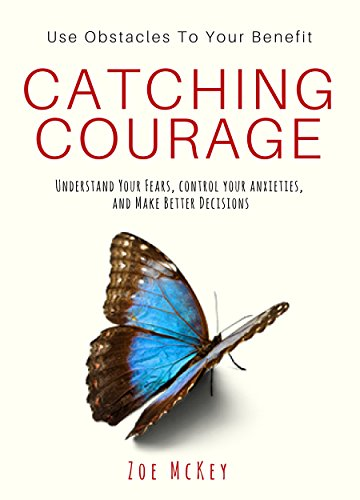 catching-courage-understand-your-fears-control-your-anxieties-and-make-better-decisions-use-obstacles-to-your-benefit