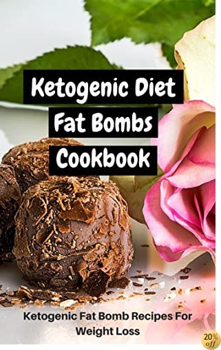 Ketogenic Diet Fat Bombs Cookbook: Ketogenic Fat Bomb Recipes For Weight Loss