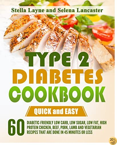 Type 2 Diabetes Cookbook: QUICK and EASY - 60 Diabetic-Friendly Low Carb, Low Sugar, Low Fat, High Protein Chicken, Beef, Pork, Lamb and Vegetarian Recipes ... less (Effortless Diabetic Cooking Book 1)