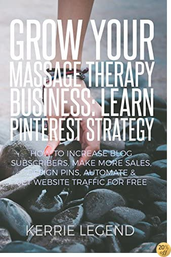 Grow Your Massage Therapy Business: Learn Pinterest Strategy: How to Increase Blog Subscribers, Make More Sales, Design Pins, Automate & Get Website Traffic for Free