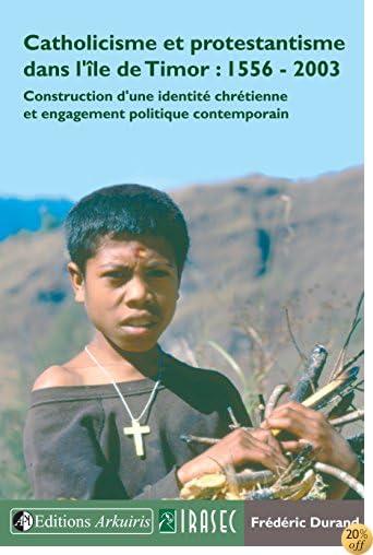 Catholicisme et protestantisme dans l'île de Timor : 1556-2003: Construction d'une identité chrétienne et engagement politique contemporain (French Edition)