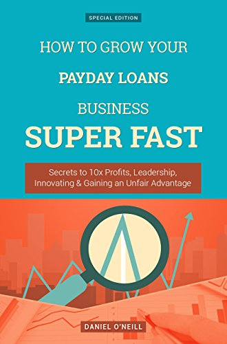 how-to-grow-your-payday-loans-business-secrets-to-10x-profits-leadership-innovation-gaining-an-unfair-advantage-business-series
