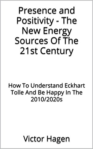 presence-and-positivity-the-new-energy-sources-of-the-21st-century-how-to-understand-eckhart-tolle-and-be-happy-in-the-2010-2020s