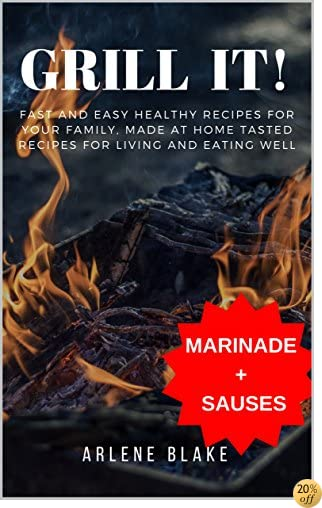 GRILL IT! Fast and Easy Healthy Recipes for Your Family, Made at Home Tasted Recipes For Living and Eating Well (Griil IT! Book 2)