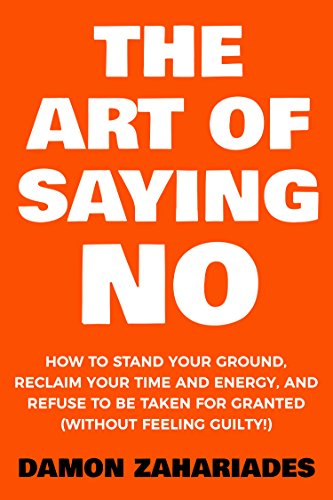 the-art-of-saying-no-how-to-stand-your-ground-reclaim-your-time-and-energy-and-refuse-to-be-taken-for-granted-without-feeling-guilty