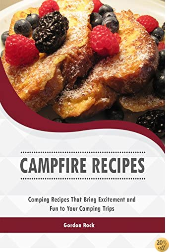 Campfire Recipes: Camping Recipes That Bring Excitement and Fun to Your Camping Trips