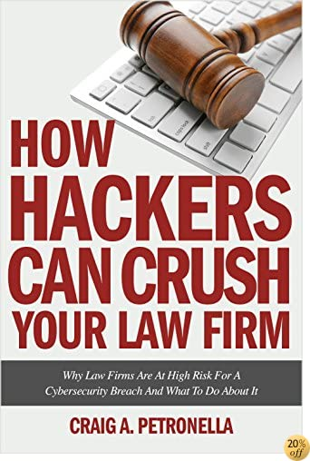 How Hackers Can Crush Your Law Firm: Why Law Firms Are At High Risk For A Cybersecurity Breach And What To Do About It