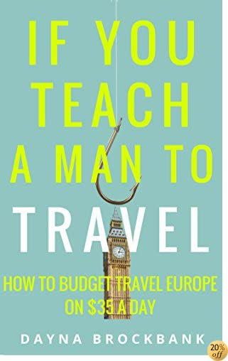 If You Teach a Man To Travel: How to Budget Travel Europe on $35 a Day
