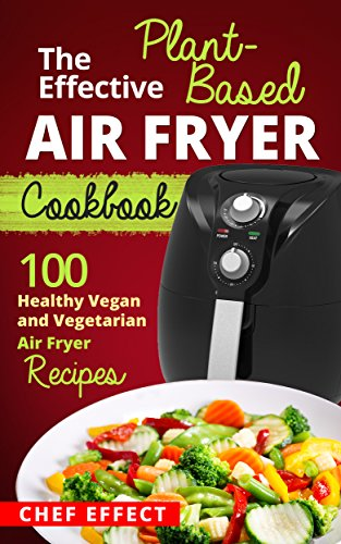the-effective-plant-based-air-fryer-cookbook-100-healthy-vegan-and-vegetarian-air-fryer-recipes