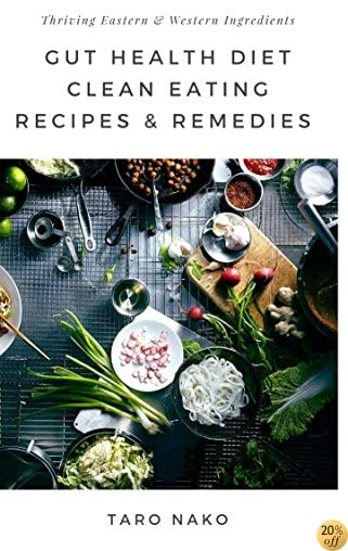 Gut Health Diet: Clean Eating With Remedies, Recipes, For A Healthy Digestive System: Eastern & Western Natural Cures With Ingredients To Help You Thrive (End Your Greasy Chinese Takeout Days Book 2)