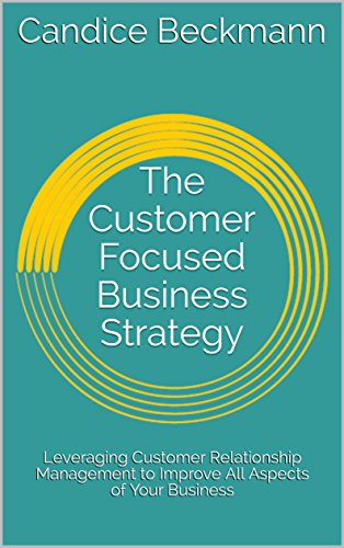 the-customer-focused-business-strategy-leveraging-customer-relationship-management-to-improve-all-aspects-of-your-business