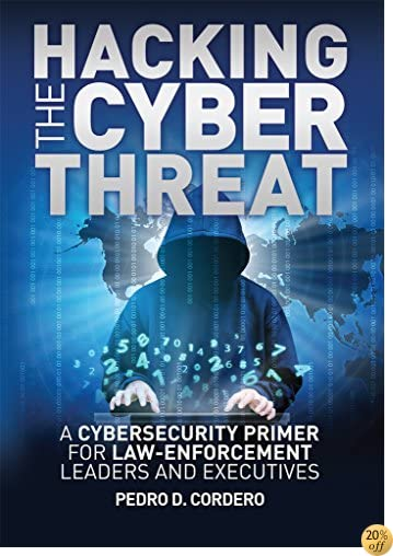 Hacking the Cyber Threat  A Cybersecurity Primer for Law-Enforcement Leaders and Executives