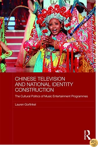 Chinese Television and National Identity Construction: The Cultural Politics of Music-Entertainment Programmes (Media, Culture and Social Change in Asia Series)