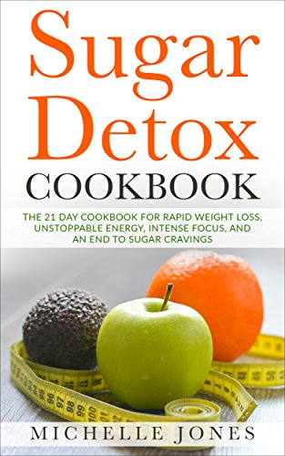 sugar-detox-cookbook-the-21-day-cookbook-for-rapid-weight-loss-unstoppable-energy-intense-focus-and-an-end-to-sugar-cravings-over-45-recipes