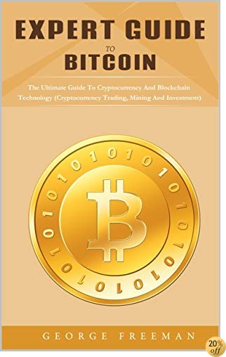 TExpert Guide To Bitcoin: The Guide To Cryptocurrency And Blockchain Technology, Trading, Mining And Investment