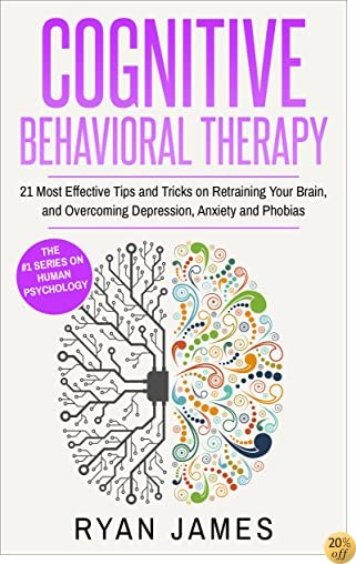 Cognitive Behavioral Therapy: 21 Most Effective Tips and Tricks on Retraining Your Brain, and Overcoming Depression, Anxiety and Phobias (Cognitive Behavioral Therapy Series Book 5)