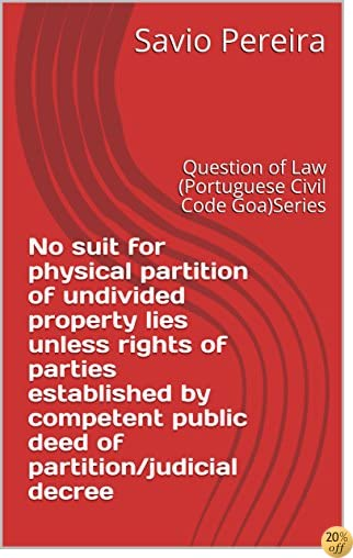 TNo suit for physical partition of undivided property lies unless rights of parties established by competent public deed of partition/judicial decree: Question of Law (Portuguese Civil Code Goa)Series
