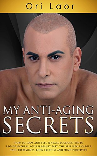 my-anti-aging-secrets-how-to-look-and-feel-10-years-younger-tips-to-regain-natural-ageless-beauty-fast-the-best-healthy-diet-face-treatments-body-exercise-and-mind-positivity-anti-aging