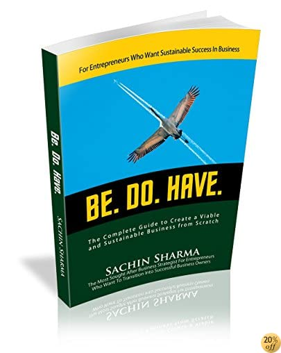 BE. DO. HAVE.: The Complete Guide to Create a Commercially Viable and Sustainable Business from Scratch
