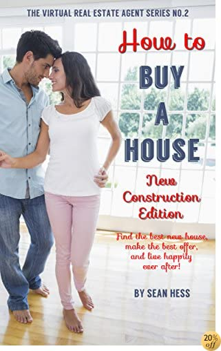 HOW TO BUY A HOUSE: NEW CONSTRUCTION EDITION: Get the Best New Build for The Very Best Price! (The Virtual Real Estate Agent Book 2)