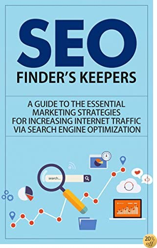 SEO: Finder's Keepers - A Guide to the Essential Marketing Strategies for Increasing Internet Traffic via Search Engine Optimization (seo, seo for dummies. for wordpress, seo secrets, seo business)
