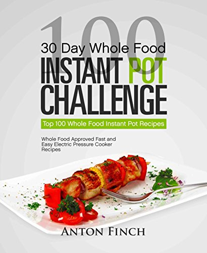 30-day-whole-food-instant-pot-challenge-top-100-whole-food-instant-pot-recipes-whole-food-approved-fast-and-easy-electric-pressure-cooker-recipes