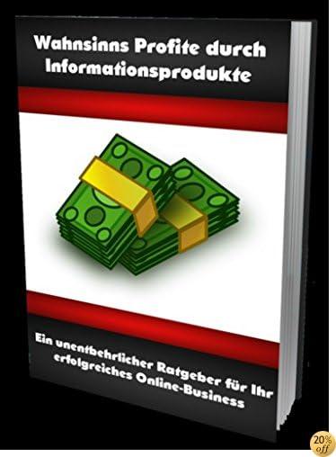 Wahnsinns Profite durch Informationsprodukte: Ein unentbehrlicher Ratgeber für Ihr erfolgreiches Online-Business (German Edition)