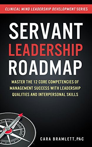 servant-leadership-roadmap-master-the-12-core-competencies-of-management-success-with-leadership-qualities-and-interpersonal-skills-clinical-minds-leadership-development-series