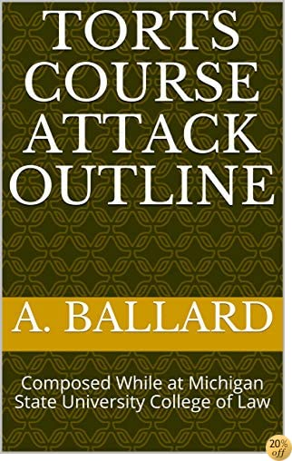 Torts Course Attack Outline: Composed While at Michigan State University College of Law