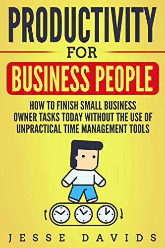 productivity-for-business-people-how-to-finish-small-business-owner-tasks-today-without-the-use-of-unpractical-time-management-tools