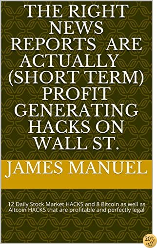 The RIGHT news reports are actually ( short term ) profit generating hacks on Wall St.: 12 Daily Stock Market HACKS and 8 Bitcoin as well as Altcoin HACKS that are profitable and perfectly legal