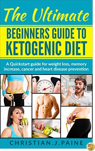 Ketogenic Diet An Ultimate Beginners Quick Start Guide For Weight Loss, Maintain Weight, Increase Memory, Preventing Cancer  And Heart Disease: ( Recipes included)