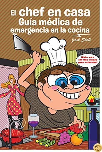 El Chef En Casa. Guía Médica De Emergencia En La Cocina (Spanish Edition)