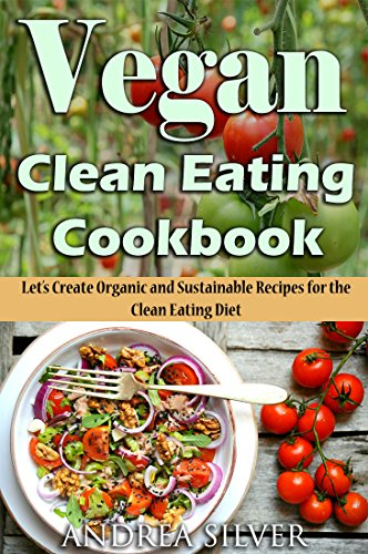 vegan-clean-eating-cookbook-lets-create-organic-and-sustainable-recipes-for-the-clean-eating-diet-andrea-silver-vegan-cookbooks-book-1