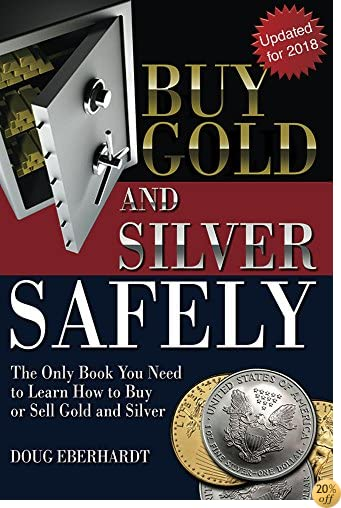 Buy Gold and Silver Safely - Updated for 2018: The Only Book You Need to Learn How to Buy or Sell Gold and Sivler