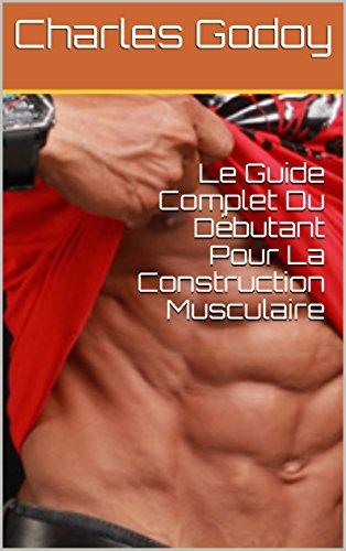 le-guide-complet-du-dbutant-pour-la-construction-musculaire-french-edition