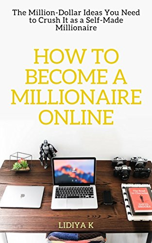 how-to-become-a-millionaire-online-the-million-dollar-ideas-you-need-to-crush-it-as-a-self-made-millionaire